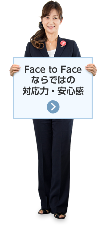 Face to Faceならではの対応力・安心感